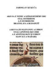 Kukuča Jaroslav: Ako sa z Nitry a Székesfehérváru stal Ostrihom a z Ostrihomu Bratislava a Budapešť