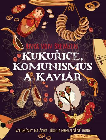 von Bremzen Anya: Kukuřice, komunismus a kaviár - Vzpomínky na život, jidlo a nenaplněné touhy