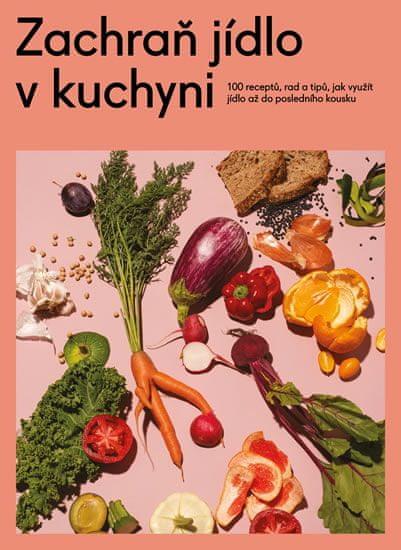 kolektiv autorů: Zachraň jídlo v kuchyni - Kuchařka se 100 recepty, jak neplýtvat a ušetřit peníze a