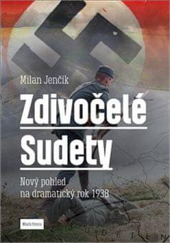 Milan Jenčík: Zdivočelé Sudety - Nový pohled na dramatický rok 1938