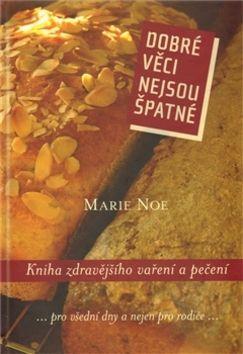 Marie Noe: Dobré věci nejsou špatné - Kniha zdravějšího vaření a pečení