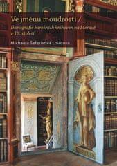Michaela Šeferisová Loudová: Ve jménu moudrosti - Ikonografie barokních knihoven na Moravě v 18. století