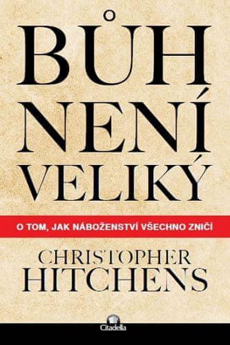 Christopher Hitchens: Bůh není veliký - O tom, jak náboženství všechno zničí