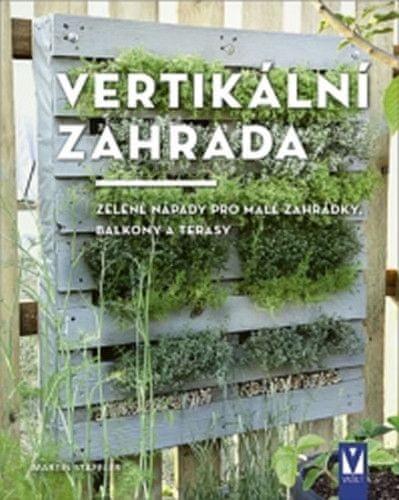 Martin Staffler: Vertikální zahrada - Zelené nápady pro malé zahrádky, balkony a terasy