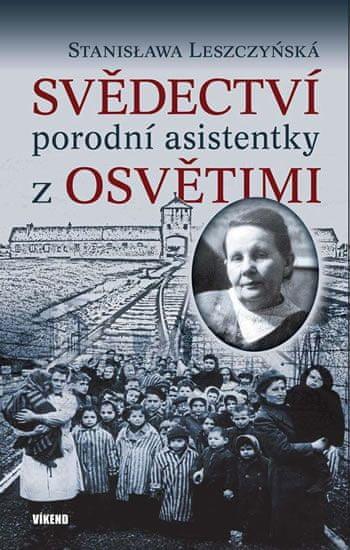 Leszczyńská Stanisława: Svědectví porodní asistentky z Osvětimi