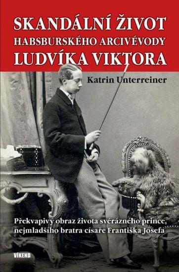 Unterreiner Katrin: Skandální život habsburského arcivévody Ludvíka Viktora - Překvapivý obraz život