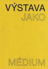 Pavlína Morganová: Výstava jako médium. České umění 1957-1999