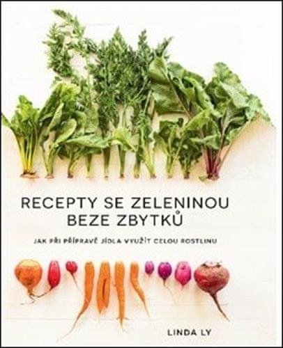 Linda Ly: Recepty se zeleninou beze zbytků - Jak při přípravě jídla využít celou rostlinu