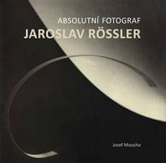 Josef Moucha: Absolutní fotograf Jaroslav Rössler